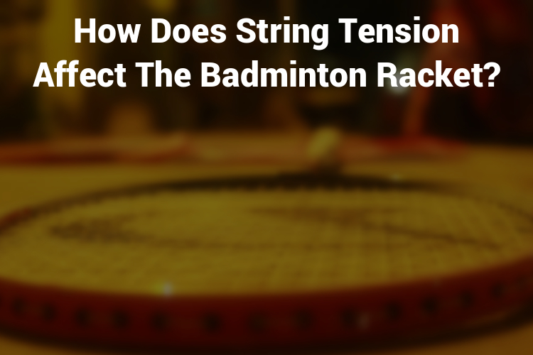 How does string tension affect the badminton racket